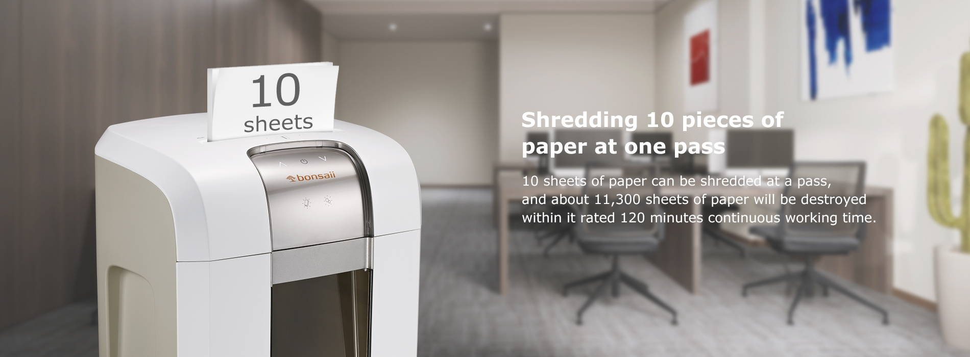 Shredding 10 pieces of paper at one pass  10 sheets of paper can be shredded at a pass, and about 11,300 sheets of paper will be destroyed within it rated 120 minutes continuous working time.