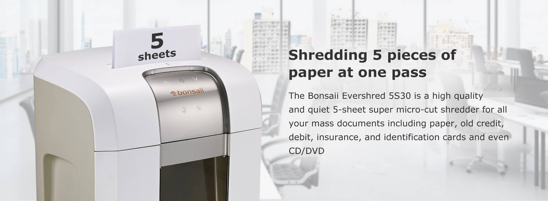 Shredding 5 pieces of paper at one pass  The Bonsaii Evershred 5S30 is a high quality and quiet 5-sheet super micro-cut shredder for all your mass documents including paper, old credit, debit, insurance, and identification cards and even CD/DVD