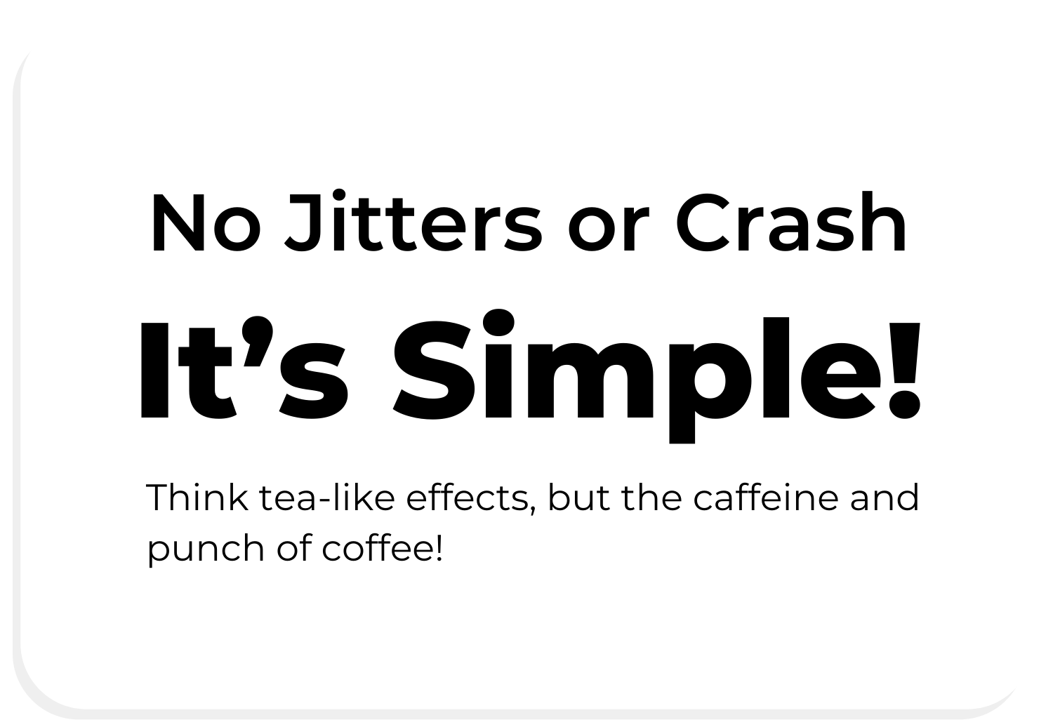 No Jitters or Crash. It's Simple! Think tea-lie effects, but the caffeine and punch of coffee!