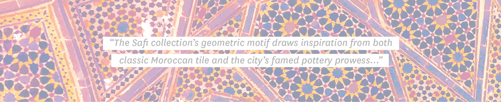 "Quote: ""The Safi collection's geometric motif draws inspiration from both classic Moroccan tile and the city's famed pottery prowess..."""