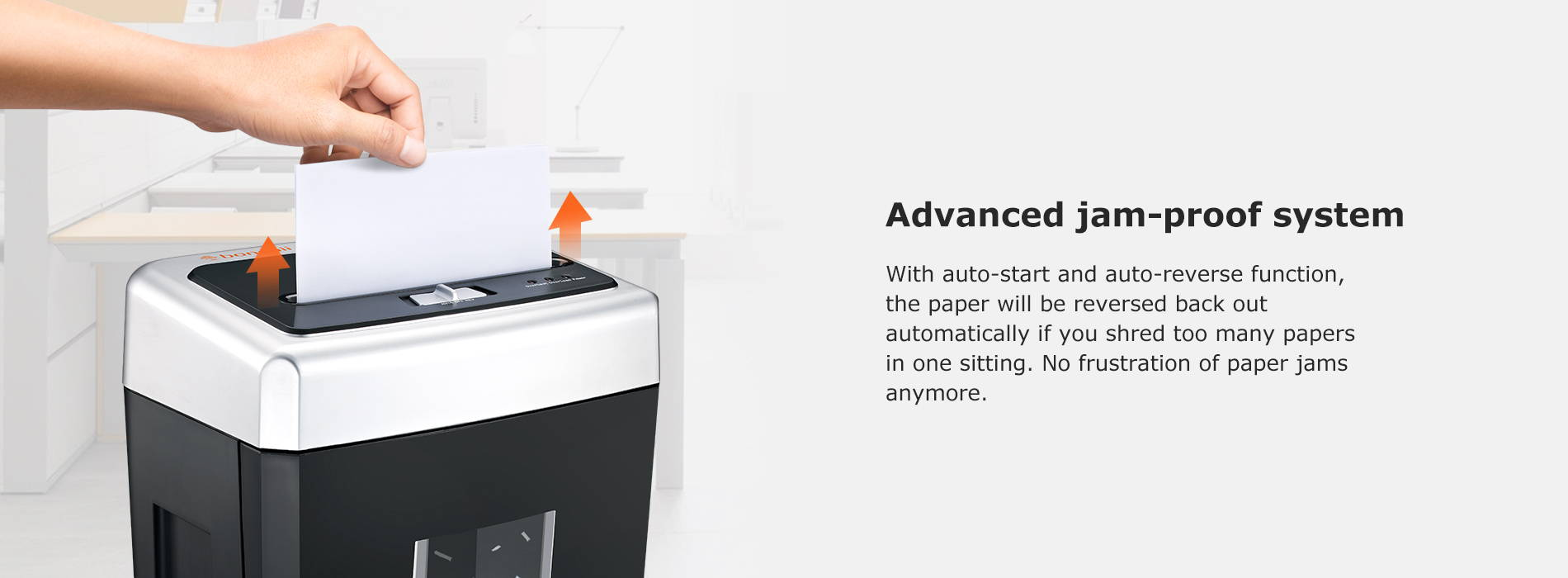 Advanced jam-proof system With auto-start and auto-reverse function, the paper will be reversed back out automatically if you shred too many papers in one sitting. No frustration of paper jams anymore.