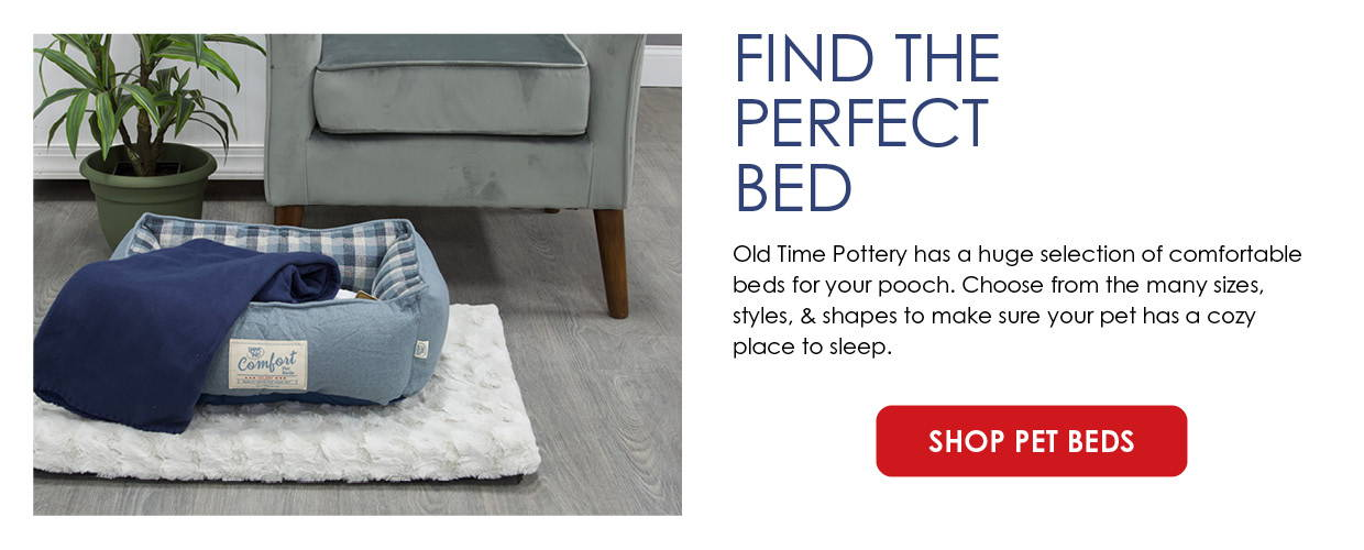 Find The Perfect Bed. Old Time Pottery has a huge selection of comfortable beds for your pooch. Choose from the many sizes, styles, & shapes to make sure your pet has a cozy place to sleep.