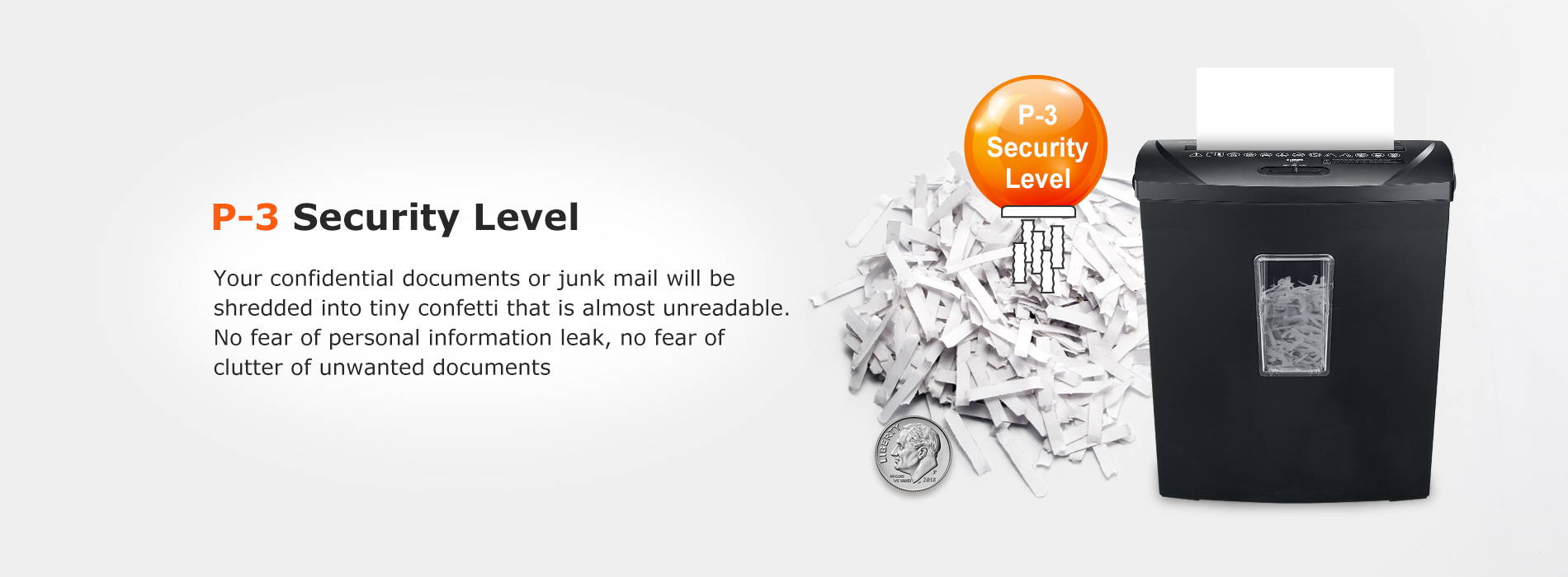 P-3 Security Level Your confidential documents or junk mail will be shredded into tiny confetti that is almost unreadable. No fear of personal information leak, no fear of clutter of unwanted documents