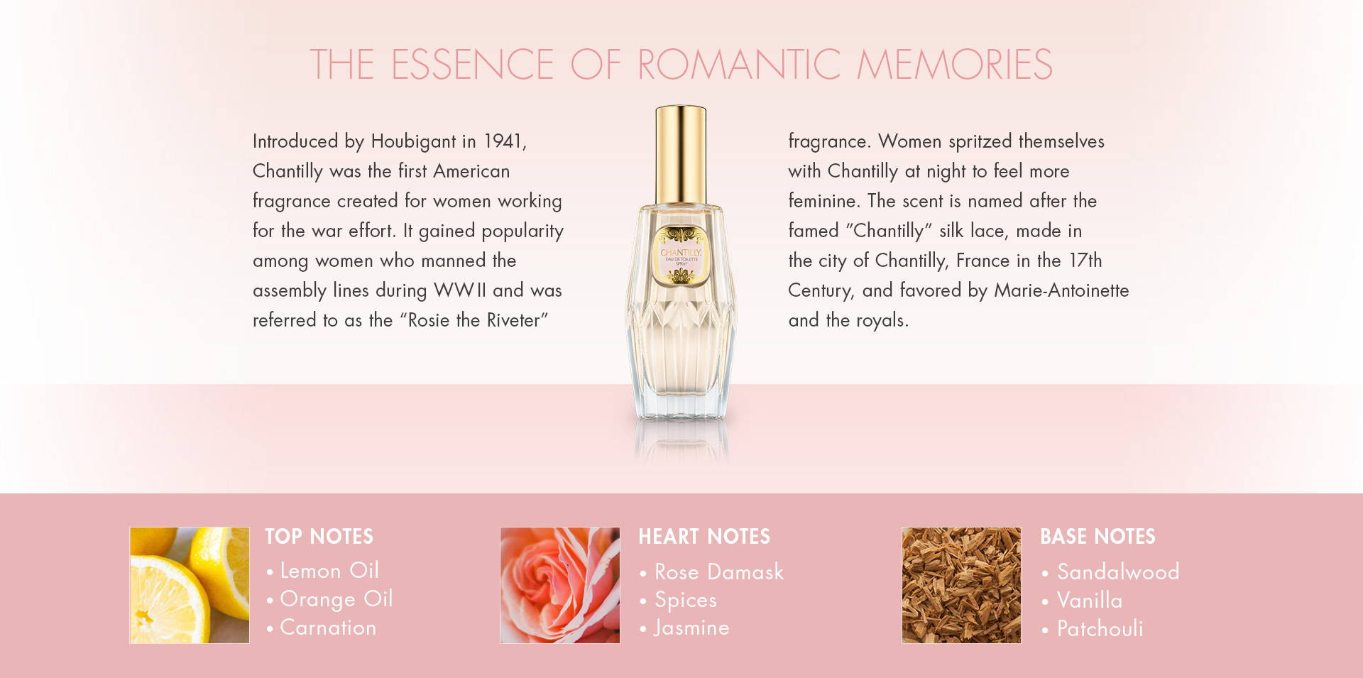 "The Essence of Romantic Memories. Introduced by Houbigant in 1941, Chantilly was the first American fragrance created for women working for the war effort. It gained popularity among women who manned the assembly lines during WWII and was referred to as the ""Rosie the Riveter"" fragrance. Women spritzed themselves with Chantilly at night to feel more feminine. The scent is named after the famed ""Chantilly"" silk lace, made in the city of Chantilly, France in the 17th Century, and favored by Marie-Antoinette and the royals. TOP NOTES• Lemon Oil• Orange Oil• Carnation. HEART NOTES • Rose Damask• Spices• Jasmine. BASE NOTES • Sandalwood• Vanilla• Patchouli."