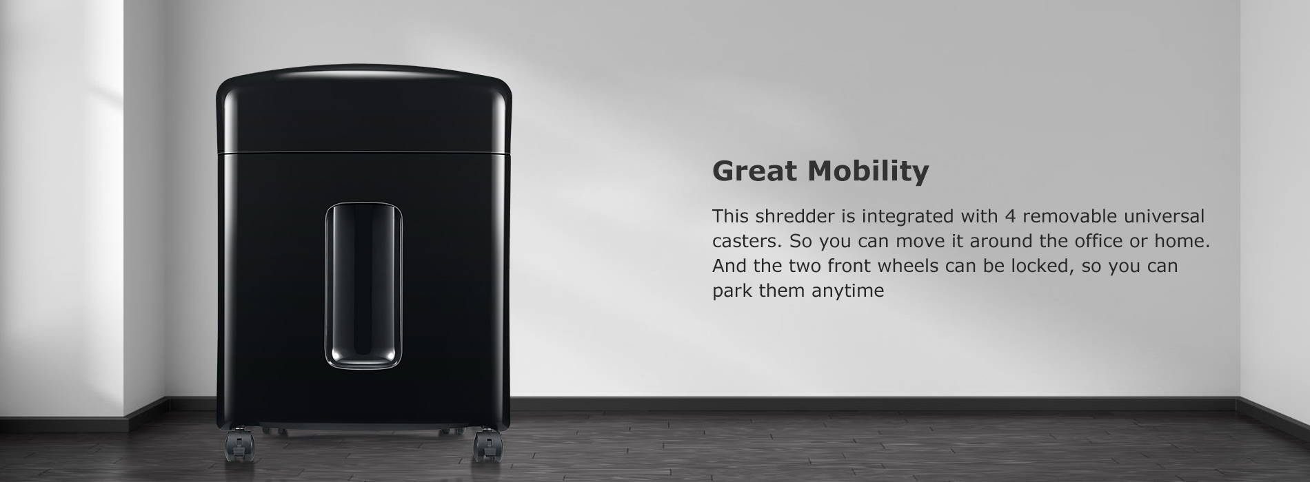 Great Mobility This shredder is integrated with 4 removable universal casters. So you can move it around the office or home. And the two front wheels can be locked, so you can park them anytime