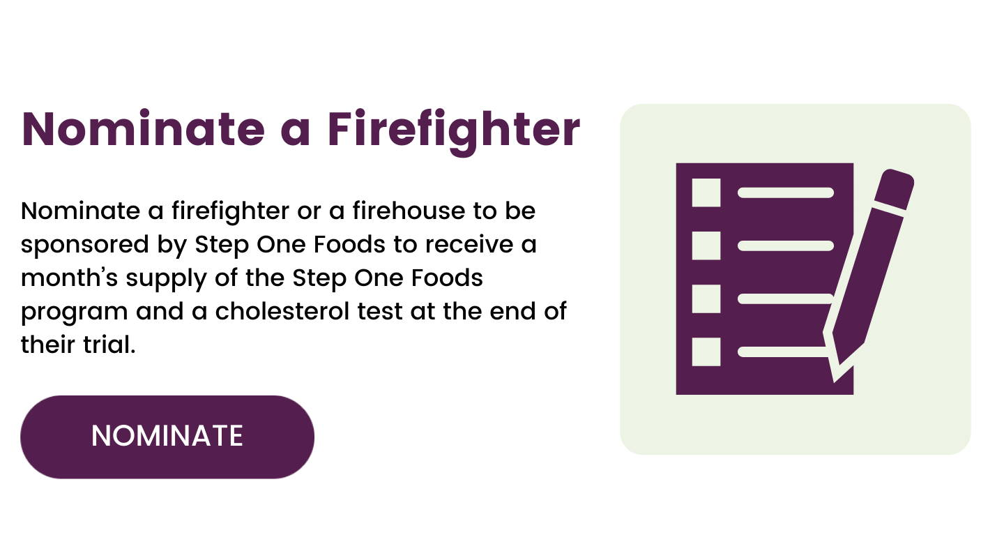 """Nominate a Firefighter: Nominate a firefighter or a firehouse to be sponsored by Step One Foods to receive a month's supply of the Step One Foods program and a cholesterol test at the end of their trial. Image shows a button with the text """"Nominate"""" and and icon of a form."""
