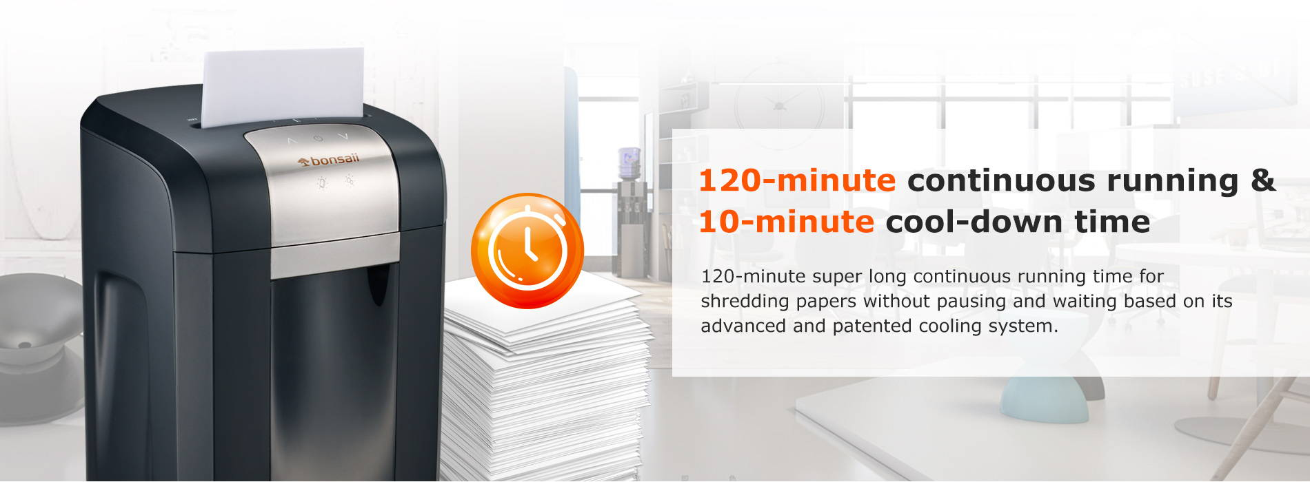 120-minute continuous running & 10-minute cool-down time 120-minute super long continuous running time for shredding papers without pausing and waiting based on its advanced and patented cooling system.