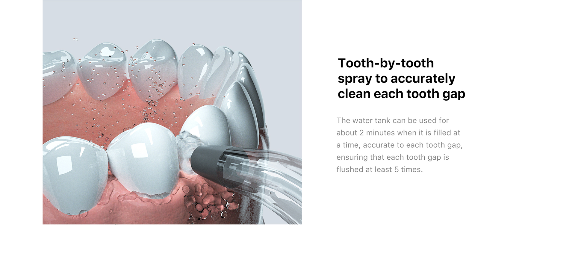 tooth-by -tooth spray to accurately clean each tooth gap