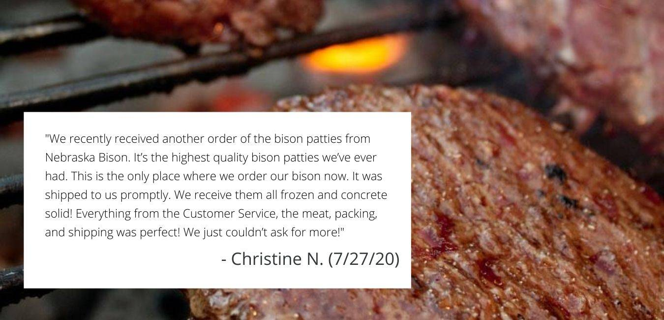 """Bison Patties Review: """"we recently received another order of the bison patties from Nebraska Bison. It's the highest quality bison patties we've ever had. This is the only place where we order our bison now. It was shipped to us promptly. We receive them all frozen and concrete solid! Everythign from the Customer Service, the meat, packing and shipping was perfect! We just couldn't ask for more!"""" - Christine N. (7/27/20)"""