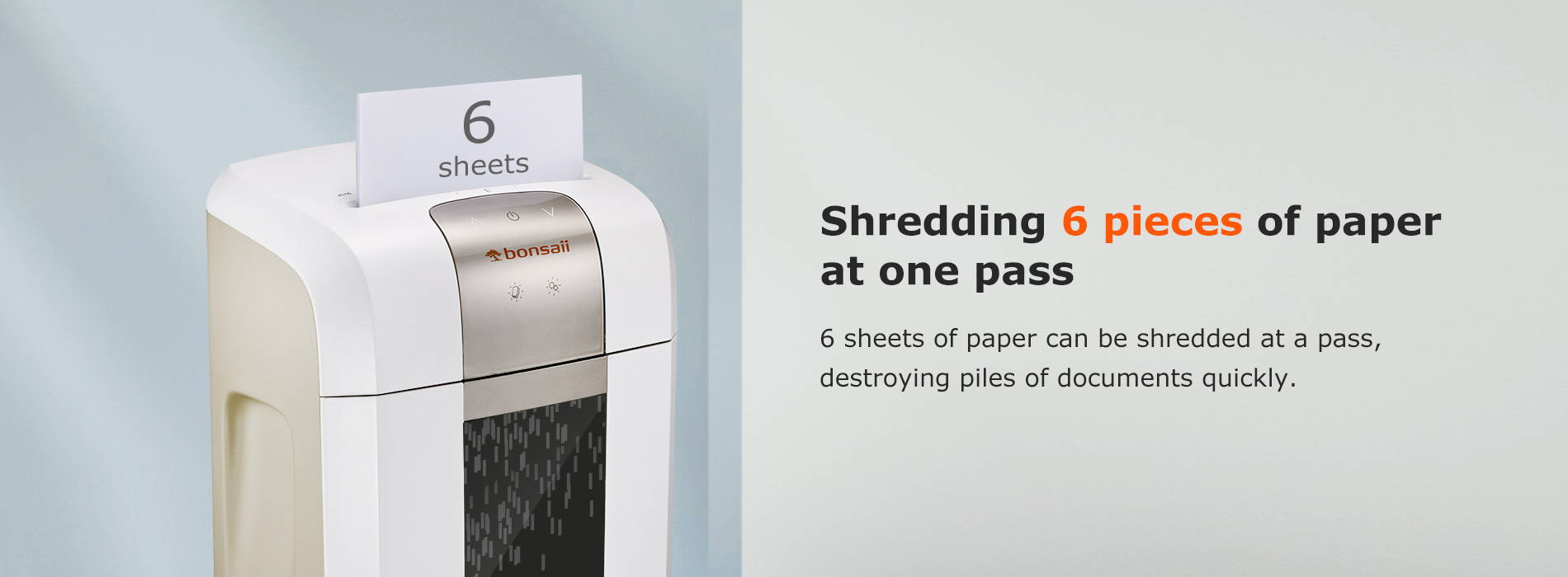 Shredding 6 pieces of paper at one pass 6 sheets of paper can be shredded at a pass, destroying piles of documents quickly.
