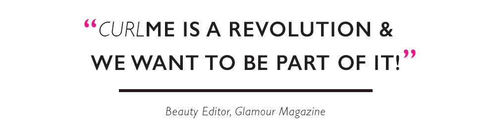 """CurlME is a revolution and we want to be a part of it!"" Beauty Editor, Glamour Magazine"