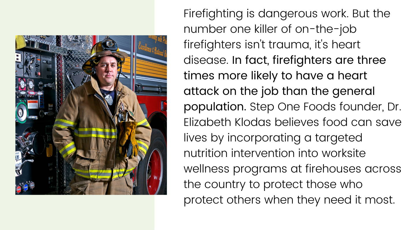 Image shows a male firefighter in gear in front of a firetruck. Text next to the image says: Firefighting is dangerous work. But the number one killer of on-the-job firefighters isn't trauma, it's heart disease. In fact, firefighters are three times more likely to have a heart attack on the job than the general population. Step One Foods founder, Dr. Elizabeth Klodas believes food can save lives by incorporating a targeted nutrition intervention into worksite wellness programs at firehouses across the country to protect those who protect others when they need it most.