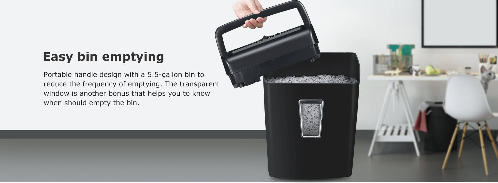 Easy bin emptying Portable handle design with a 5.5-gallon bin to reduce the frequency of emptying. The transparent window is another bonus that helps you to know when should empty the bin.