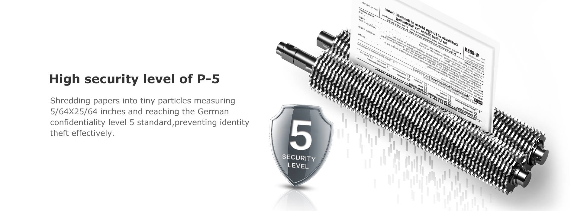 High security level of P-5 Shredding papers into tiny particles measuring 5/64X25/64 inches and reaching the German confidentiality level 5 standard,preventing identity theft effectively.