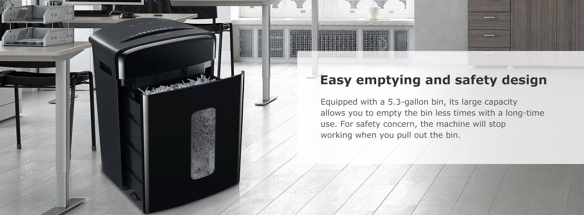 Easy emptying and safety design Equipped with a 5.3-gallon bin, its large capacit allows you to empty the bin less times with a long-time use. For safety concern, the machine will stop working when you pull out the bin.