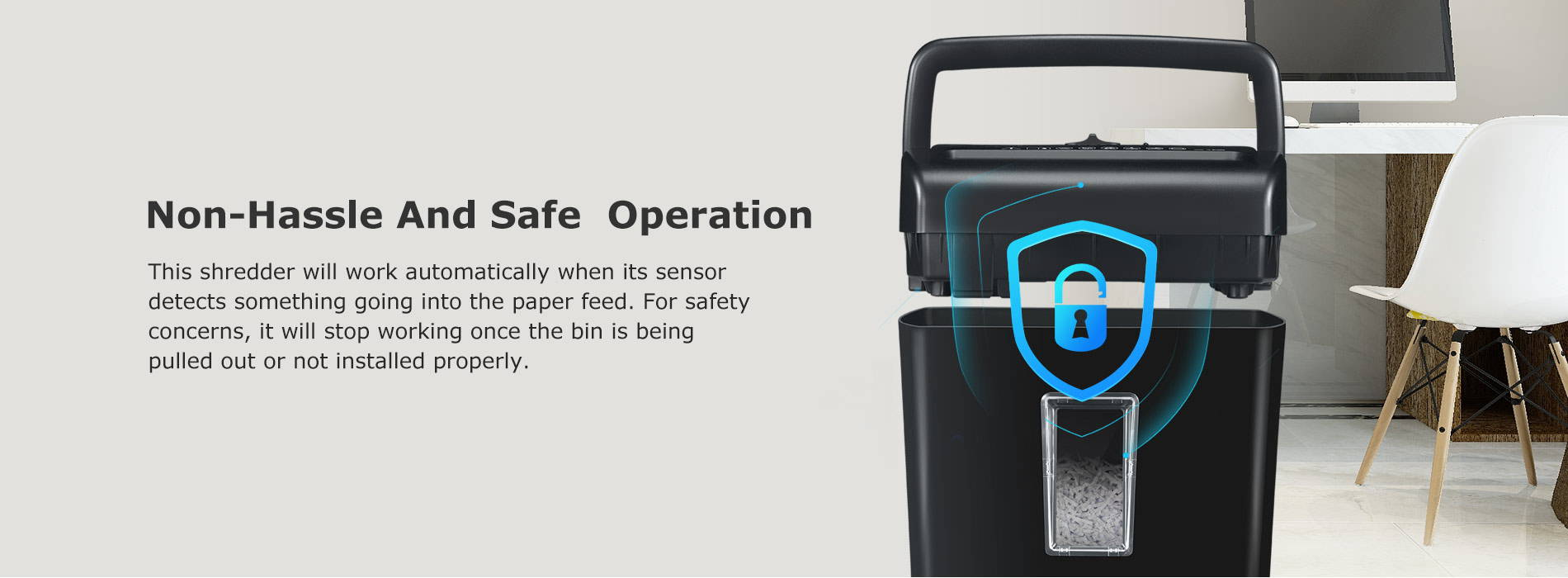 Non-Hassle And Safe  Operation This shredder will work automatically when its sensor detects something going into the paper feed. For safety concerns, it will stop working once the bin is being pulled out or not installed properly.