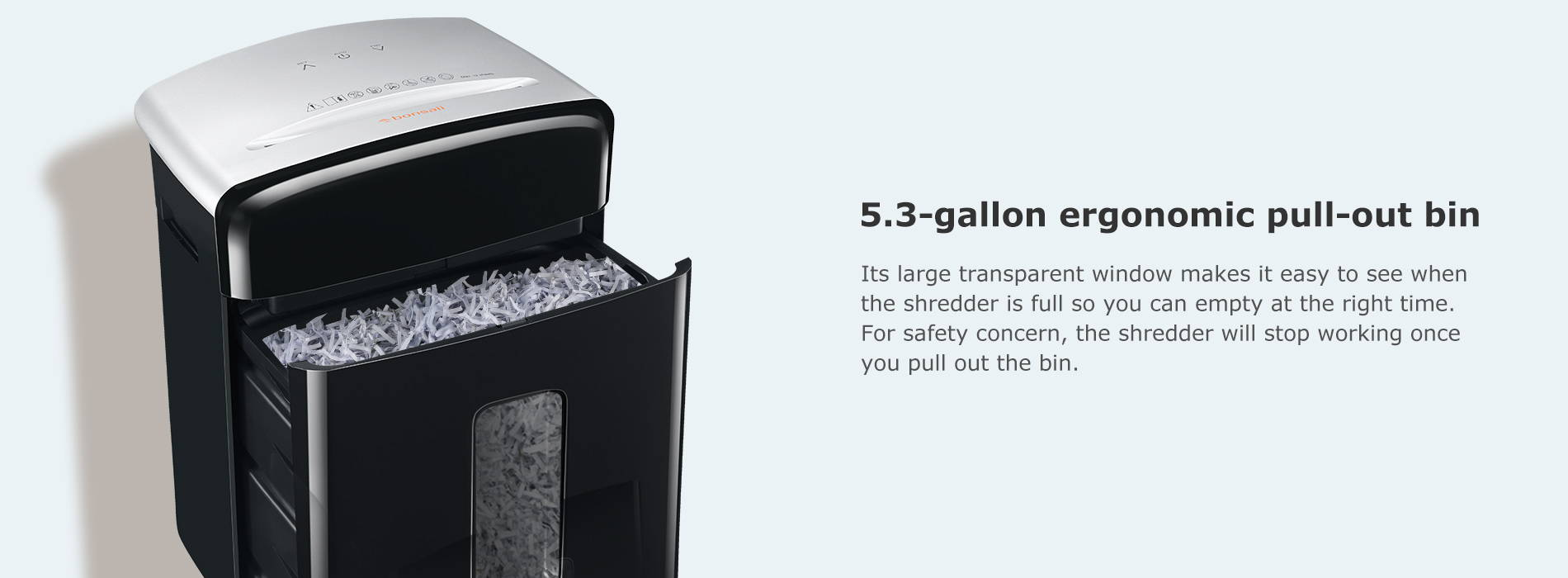 5.3-gallon ergonomic pull-out bin  Its large transparent window makes it easy to see when the shredder is full so you can empty at the right time. For safety concern, the shredder will stop working once you pull out the bin.