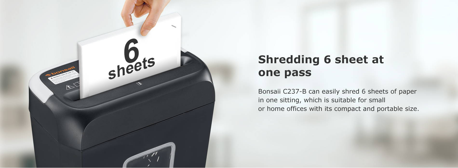 Shredding 6 sheet at one pass Bonsaii C237-B can easily shred 6 sheets of paper in one sitting, which is suitable for small or home offices with its compact and portable size.