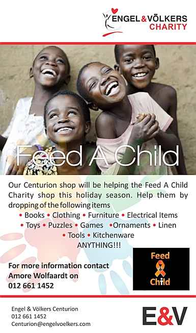 South Africa - Charity: Feed A Child Contact details: For more information contact Amore Wolfaardt (012) 661 1452 Our Centurion shop will be helping the Feed A Child Charity shop this holiday season. Help them by dropping of the following items *Books *Clothing *Furniture *Electrical Items *Toys *Puzzles *Games *Ornaments *Linen *Tools *Kitchenware ANYTHING!!!