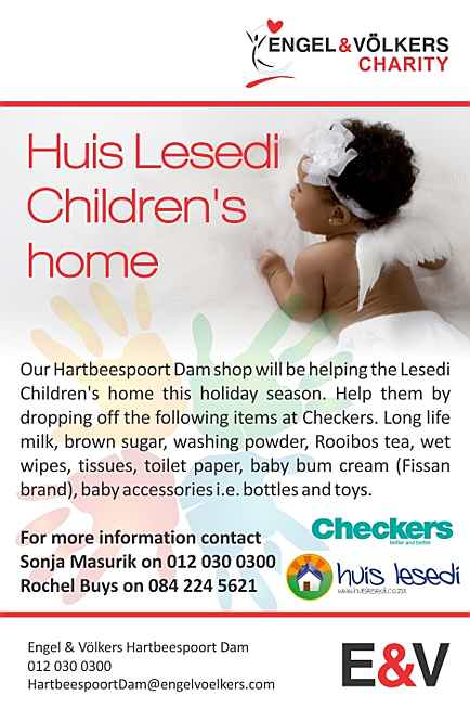 South Africa - Charity: Huis Lesedi Children's home Contact details: For more information contact Sonja Masurik on (0)12 030 0300 or Rochel Buys on (0)84 224 562 Our Hartbeespoort Dam shop will be helping the Lesedi Children's home this holiday season. Help them by dropping of the following items at our Hartbeespoort Dam shop. Long life milk, Brown sugar, Washing Powder, Rooibos tee, Wet wipes, Tissues,Toilet paper, Baby bum cream (Fishan Brand), Baby accessories example bottles and Toys