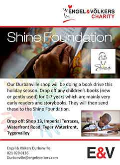 South Africa - Charity: Shine Foundation Contact Details: For more information contact Deanna Lussi on (0)21 020 0136 Our Durbanville shop will be doing a book drive this holiday season. Drop off any children's books (new or gently used) for 0-7 years which are mainly very early readers and storybooks. They will then send these to the Shine Foundation