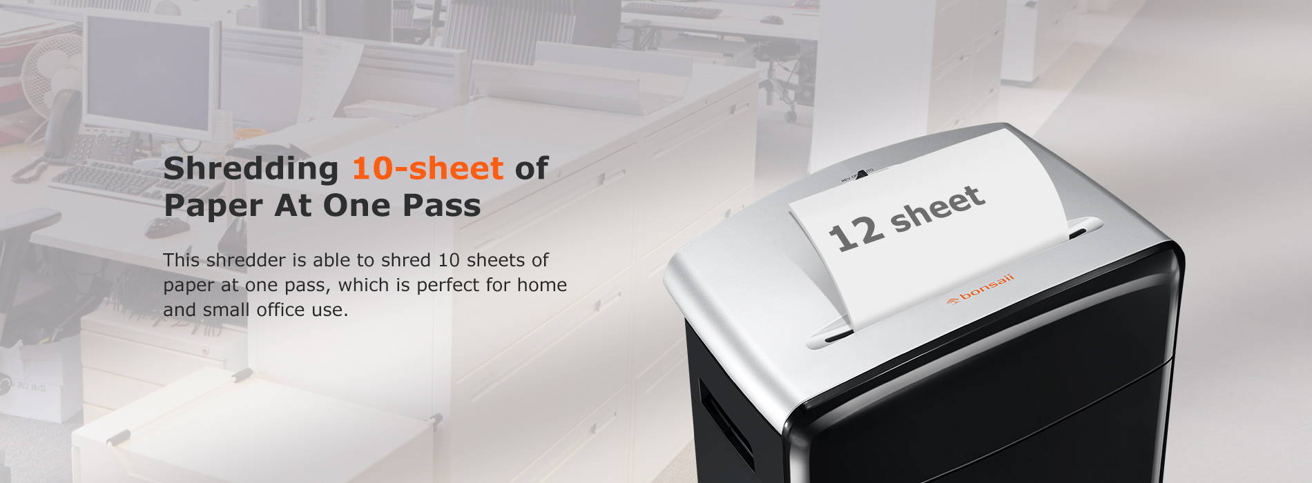 Shredding 10-sheet of Paper At One Pass This shredder is able to shred 10 sheets of paper at one pass, which is perfect for home and small office use.