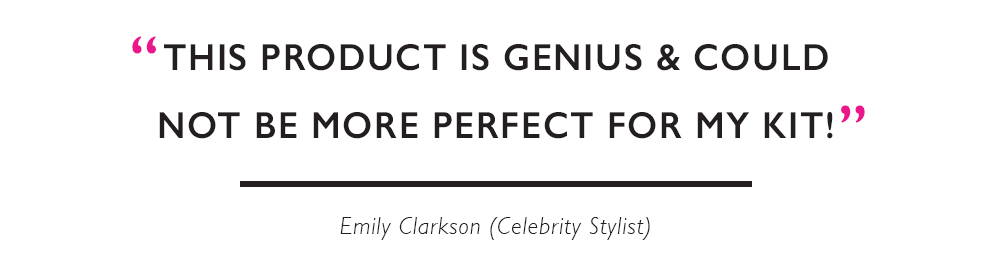 """This product is genius and could not be more perfect for my kit."" Emily Clarkson (Celebrity Stylist)"