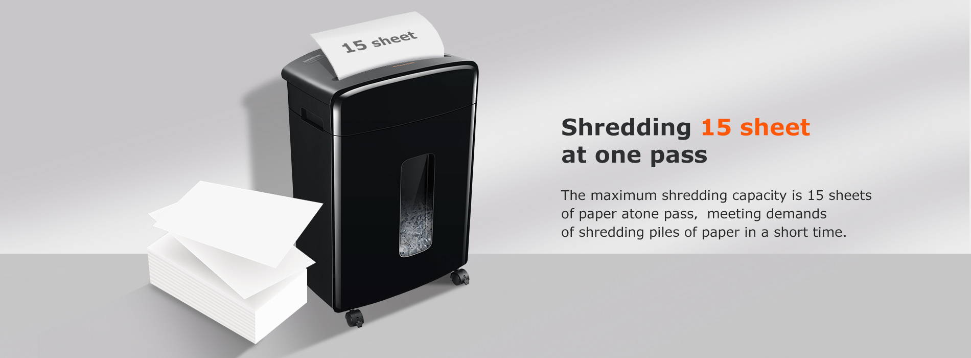 Shredding 15 sheet at one pass The maximum shredding capacity is 15 sheets of paper atone pass,meeting demands of shredding piles of paper in a short time.