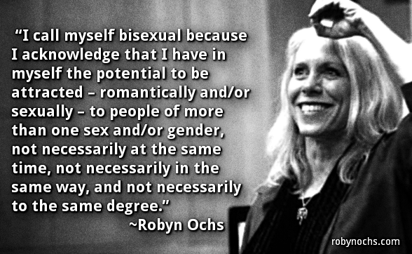 I call myself bisexual because I acknowledge that I have in myself the potential to be attracted - romantically and/or sexually - to people of more than one sex and/or gender, not necessarily at the same time, not necessarily in the same way, and not necessarily to the same degree.