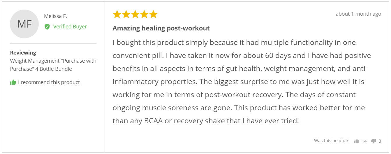 """I bought this product simply because it had multiple functionality in one convenient pill. I have taken it now for about 60 days and I have had positive benefits in all aspects in terms of gut health, weight management, and anti-inflammatory properties. The biggest surprise to me was just how well it is working for me in terms of post-workout recovery. The days of constant ongoing muscle soreness are gone. This product has worked better for me than any BCAA or recovery shake that I have ever tried!"" - Melissa F."