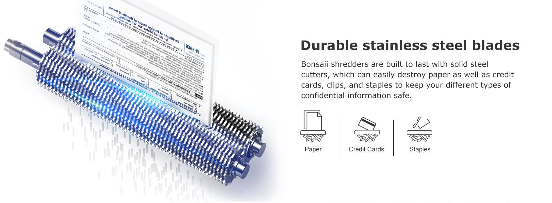 Durable stainless steel blades Bonsaii shredders are built to last with solid steel cutters, which can easily destroy paper as well as credit cards, clips, and staples to keep your different types of confidential information safe.