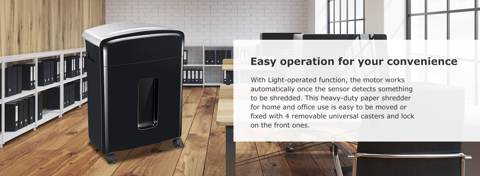 Easy operation for your convenience   With Light-operated function, the motor works automatically once the sensor detects something to be shredded. This heavy-duty paper shredder for home and office use is easy to be moved or fixed with 4 removable universal casters and lock on the front ones.