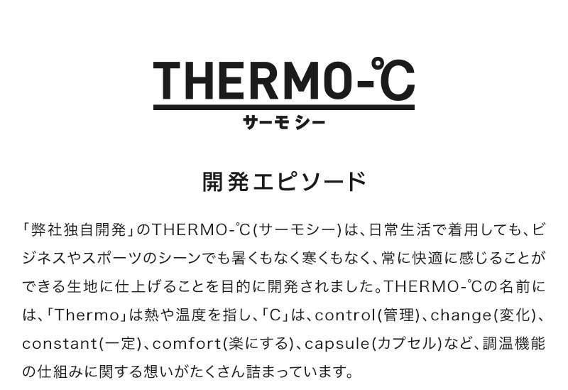 サーモシー 開発エピソード 「弊社独自開発」のTHERMO-℃(サーモシー)は、日常生活で着用しても、ビジネスやスポーツのシーンでも暑くもなく寒くもなく、常に快適に感じることができる生地に仕上げることを目的に開発されました。THERMO-℃の名前には、「Thermo」は熱や温度を指し、「C」は、control(管理)、change(変化)、constant(一定)、comfort(楽にする)、capsule(カプセル)など、調温機能の仕組みに関する想いがたくさん詰まっています。