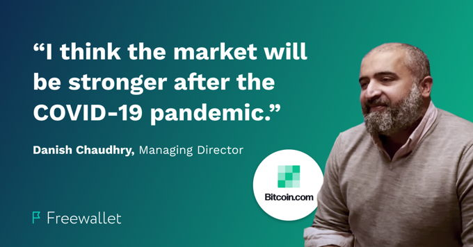 "Danish Chaudry, Managing Director at Bitcoin.com: ""I think the market will be stronger after the COVID-19 pandemic."""