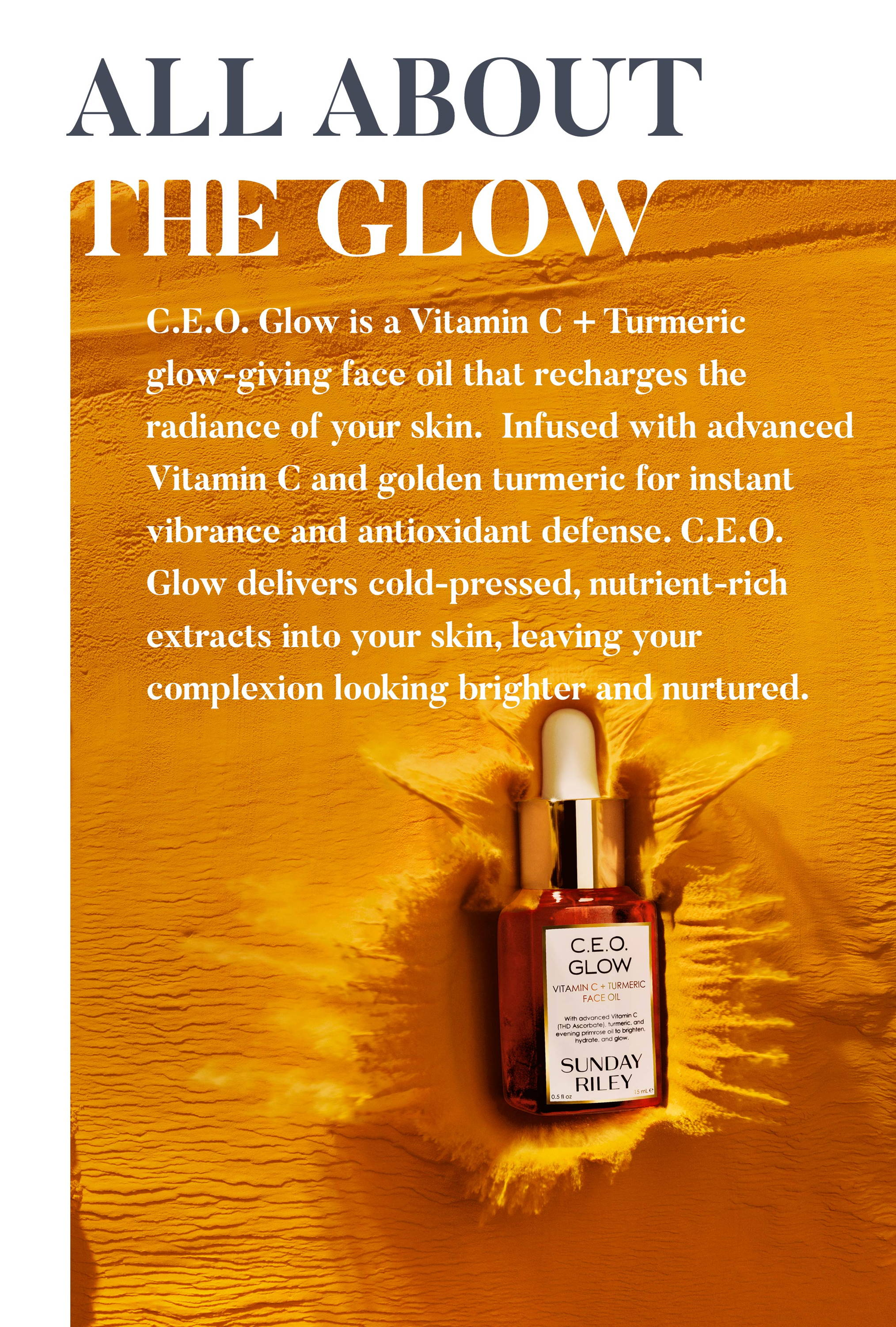 All About The Glow. C.E.O. Glow is a Vitamin C and turmeric glow-giving face oil that recharges the radiance of your skin with its advanced Vitamin C formula, derived from THD ascorbate (one of the most potent forms of vitamin C). Full of antioxidants and soothing vitamin E, C.E.O. Glow delivers cold-pressed superfoods to the deepest layers, leaving your skin l brightened  and nourished.