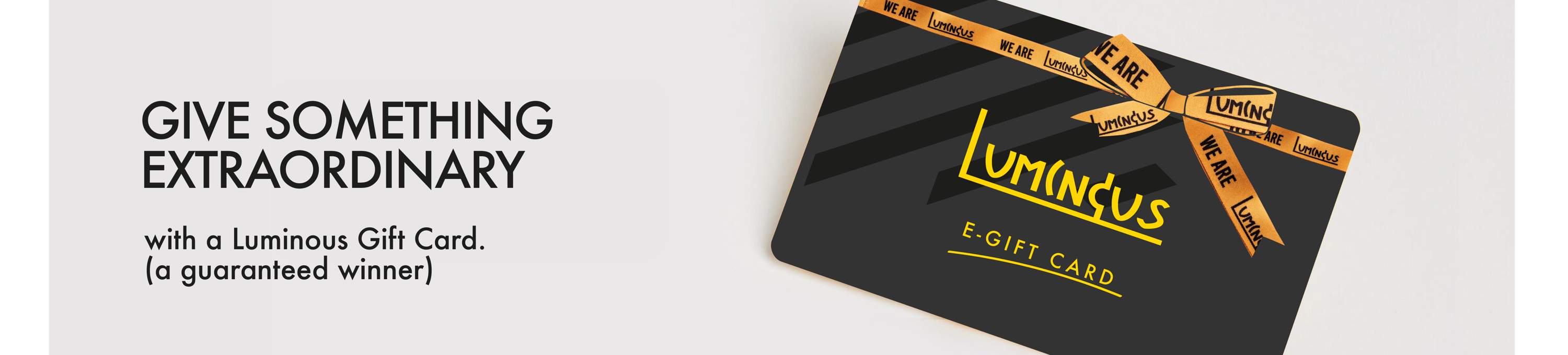 Give Something Extraordinary - with a Luminous Gift Card. (a guaranteed winner)