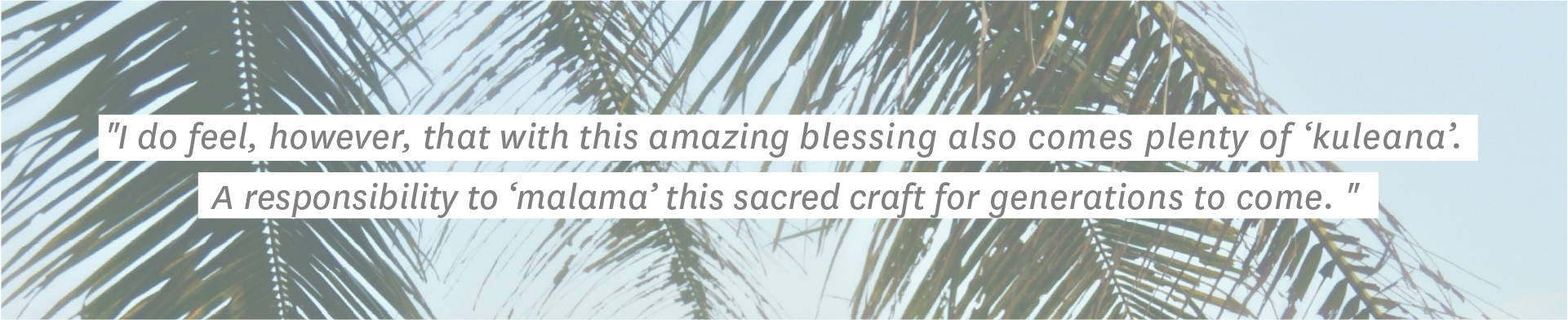 """""""I do feel, however, that with this amazing blessing also comes plenty of kuleana1. A responsibility to malama2 this sacred craft for generations to come."""""""