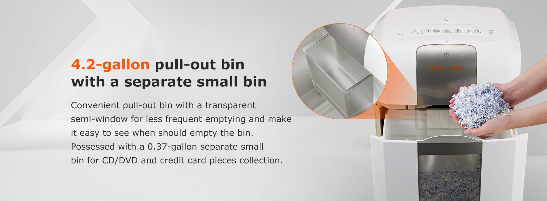 4.2-gallon pull-out bin with a separate small bin  Convenient pull-out bin with a transparent semi-window for less frequent emptying and make it easy to see when should empty the bin. Possessed with a 0.37-gallon separate small bin for CD/DVD and credit card pieces collection.