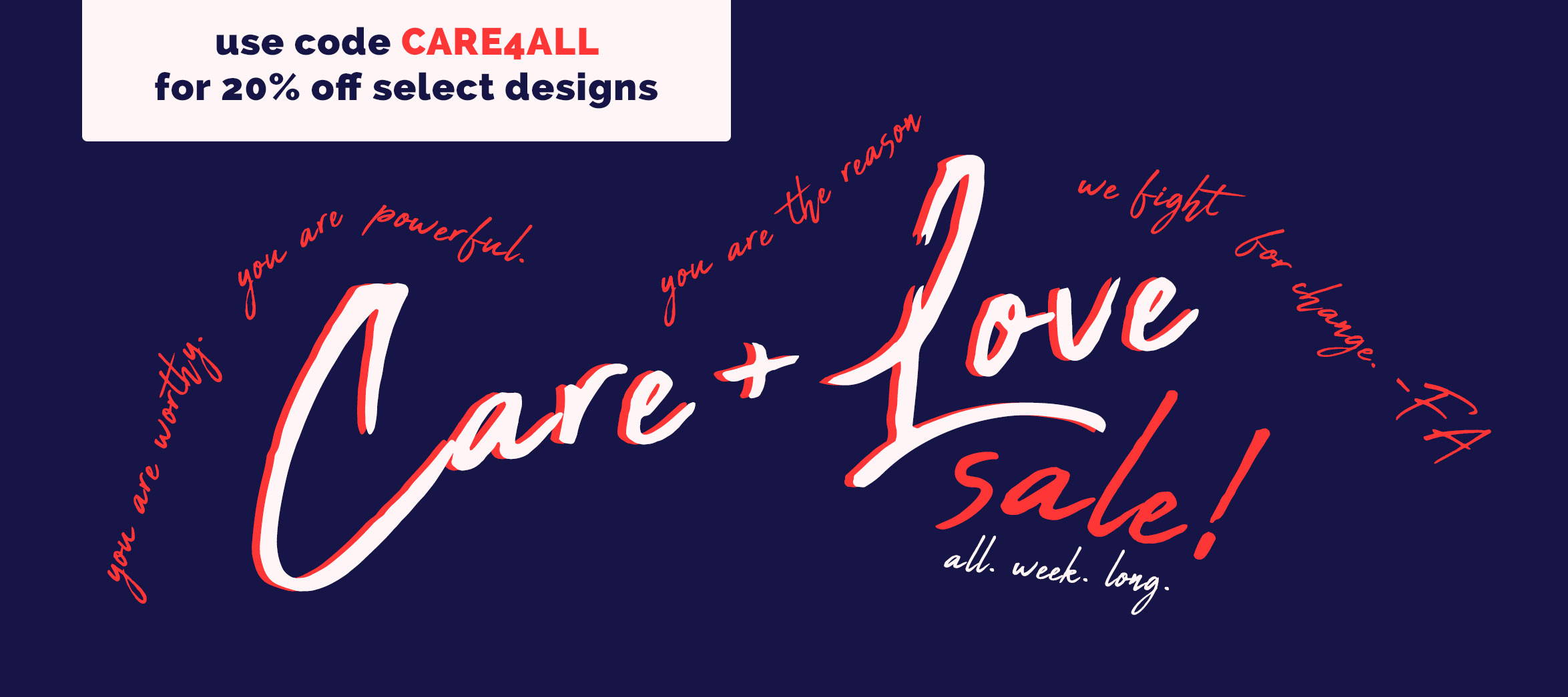 Care + Love Sale! All week long. Use code CARE4ALL for 20% off select designs