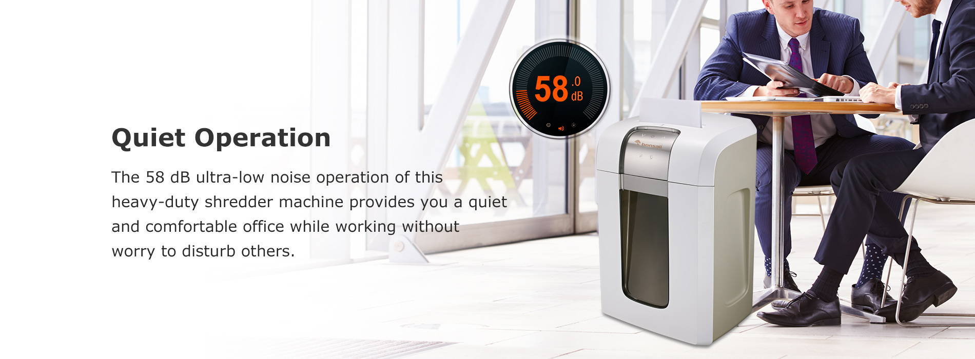 Quiet Operation The 58 dB ultra-low noise operation of this heavy-duty shredder machine provides you a quiet and comfortable office while working without worry to disturb others.