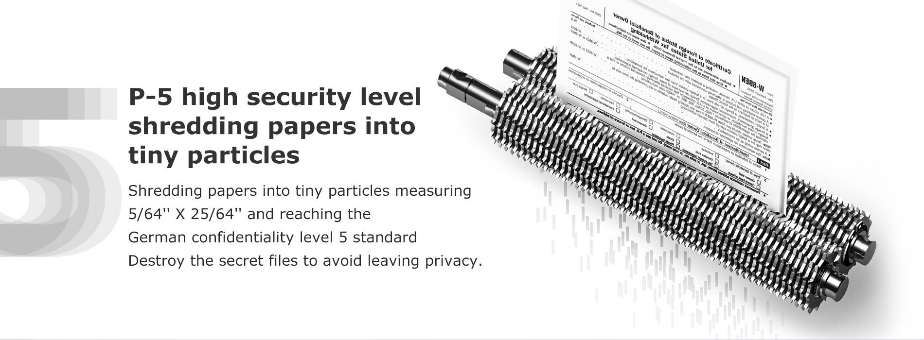 P-5 high security level shredding papers into tiny particles Shredding papers into tiny particles measuring  5/64'' X 25/64'' and reaching the German confidentiality level 5 standard Destroy the secret files to avoid leaving privacy.