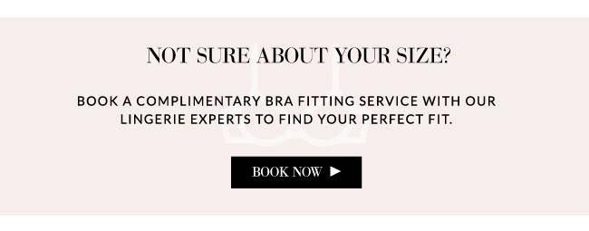 find your bra size book a complimentary bra fitting service with our lingerie experts to find your perfect fit.