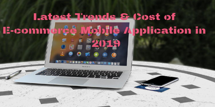 Trends & Cost of E-Commerce Mobile Applications
