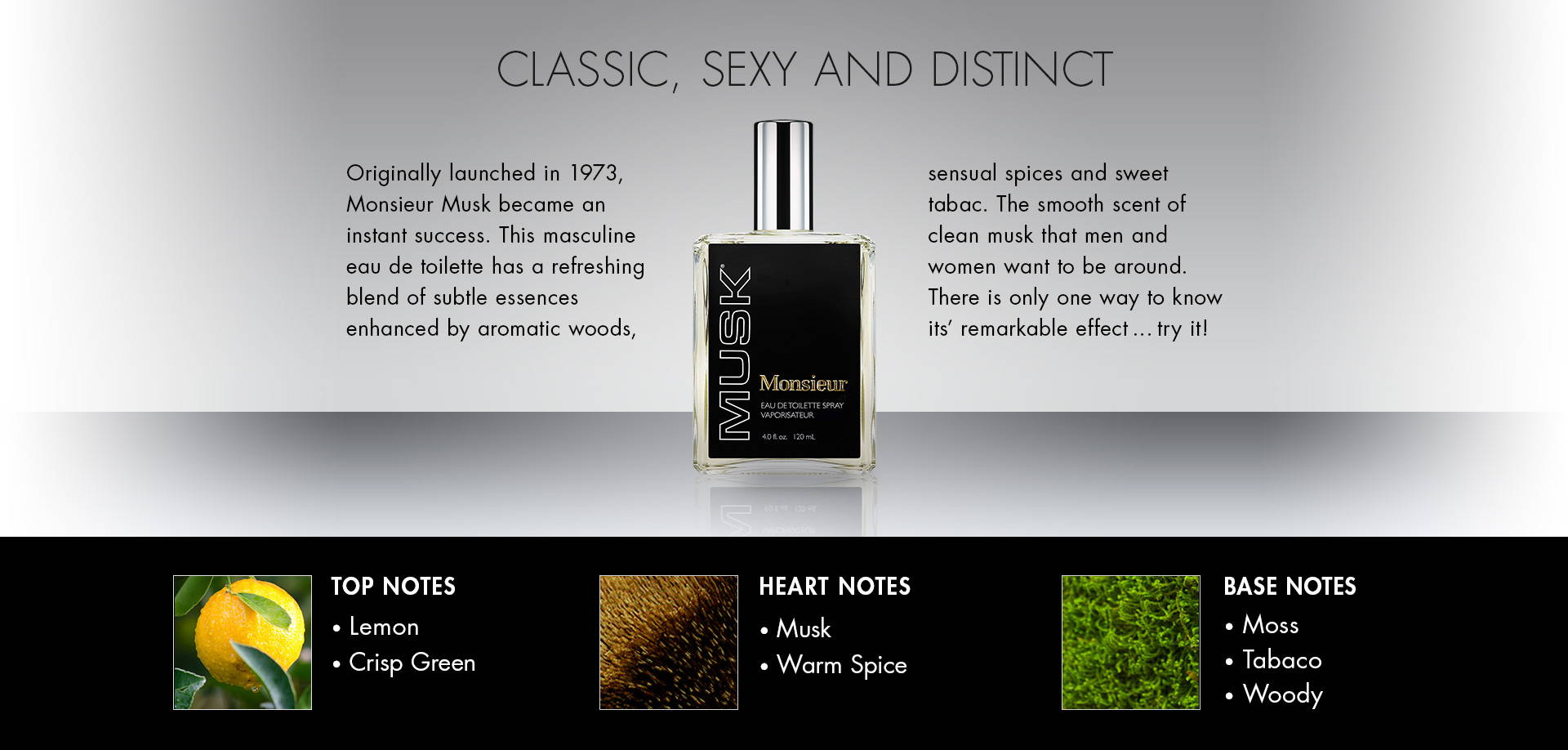 Classic, Sexy and Distinct. Originally launched in 1973, Monsieur Musk became an instant success. This masculine cologne has a refreshing blend of subtle essences with a complex background to enhance the experience.The smooth scent of clean musk that men and women want to be around. There is only one way to know its' remarkable effect … try it! TOP NOTES • Lemon• Crisp Green. HEART NOTES • Musk• Warm Spice. BASE NOTES • Moss• Tabaco• Woody.
