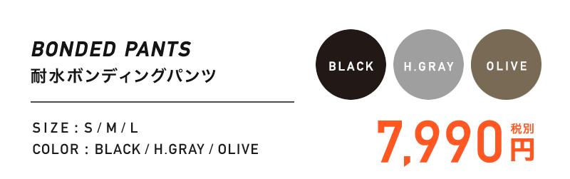BONDED PANTS 耐水ボンディングパンツ / SIZE : S/M/L / COLOR : BLACK/H.GRAY/OLIVE / 7,990円(税別)