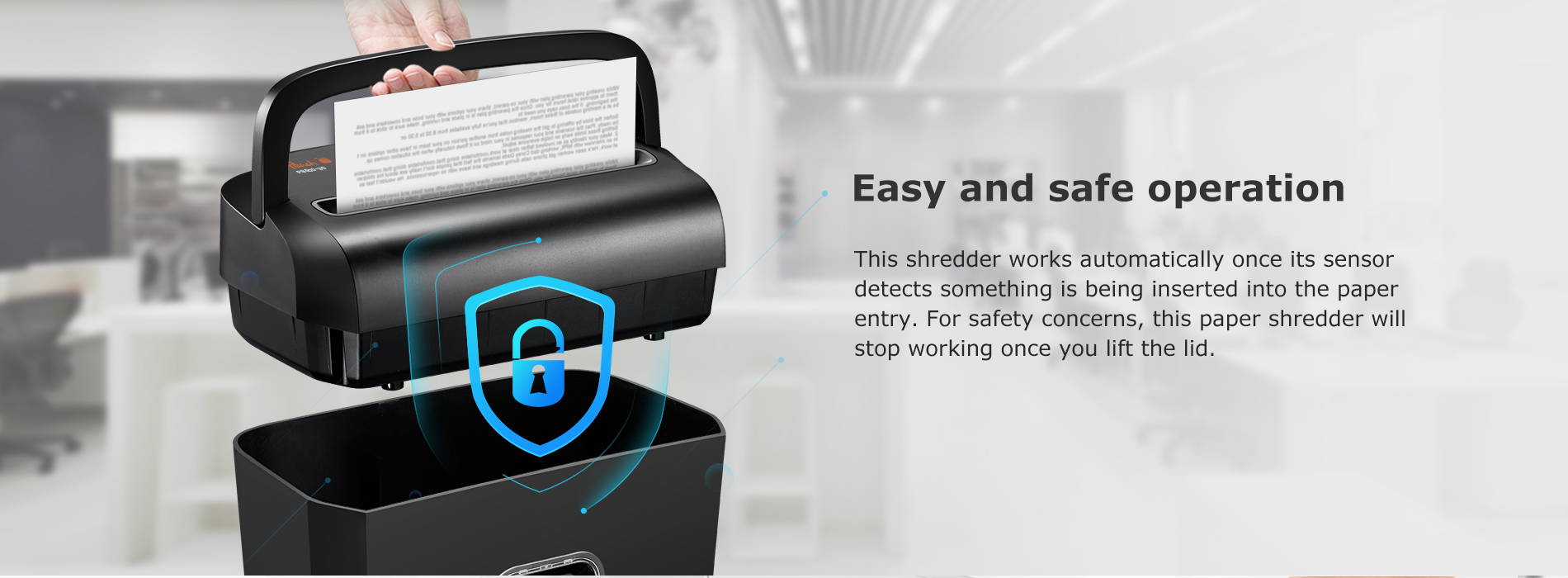 Easy and safe operation  This shredder works automatically once its sensor detects something is being inserted into the paper entry. For safety concerns, this paper shredder will stop working once you lift the lid.