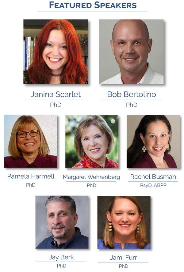 Featured Speakers: Janina Scarlet, PhD; Bob Bertolino, PhD; Pamela Harmell, PhD; Margaret Wehrenberg, PhD; Rachel Busman, PsyD, ABPP; Jay Berk, PhD; Jami Furr, PhD