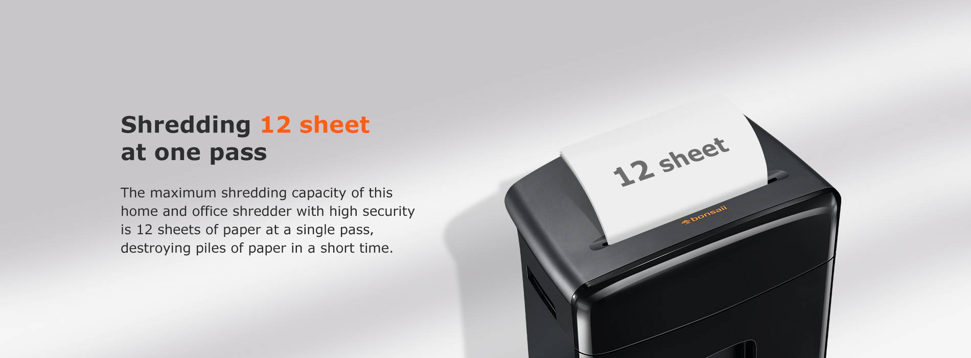 Shredding 12 sheet at one pass The maximum shredding capacity of this home and office shredder with high security is 10 sheets of paper at a single pass, destroying piles of paper in a short time.