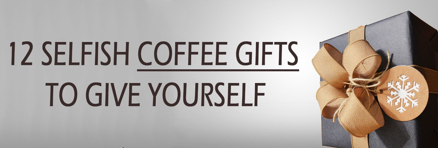 12 Selfish Coffee Gifts to Give Yourself for the Holidays