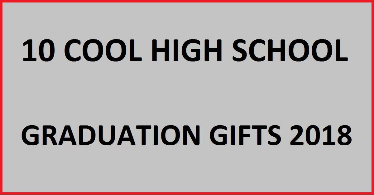 10 cool high school graduation gifts 2018 my class shop